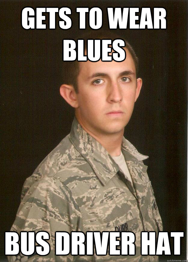 Gets to wear blues Bus Driver Hat  Tech School Airman