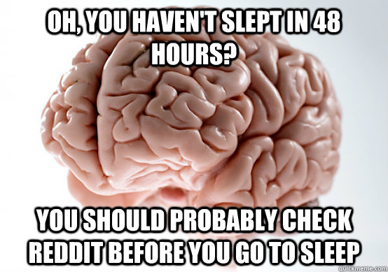 Oh, you haven't slept in 48 hours? You should probably check reddit before you go to sleep - Oh, you haven't slept in 48 hours? You should probably check reddit before you go to sleep  Scumbag brain on life