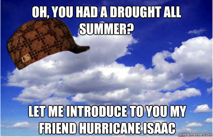 OH, YOU HAD A DRoUGHT ALL SUMMER? LET ME INTRODUCE TO YOU MY FRIEND HURRICANE ISAAC