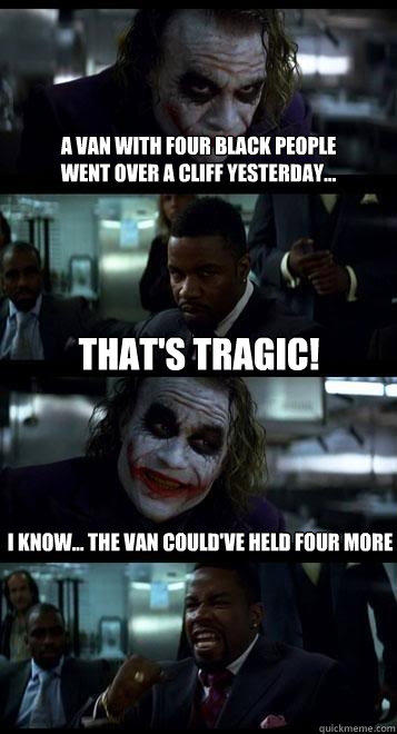a van with four black people  went over a cliff yesterday... That's tragic! I know... the van could've held four more  Joker with Black guy