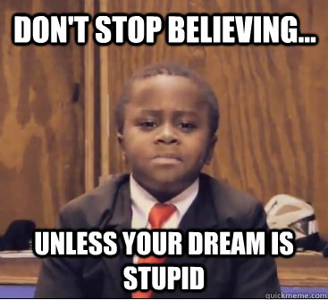 don't stop believing... unless your dream is stupid