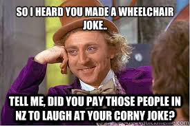 So i heard you made a wheelchair joke.. tell me, did you pay those people in NZ to laugh at your corny joke? - So i heard you made a wheelchair joke.. tell me, did you pay those people in NZ to laugh at your corny joke?  Willy Wonka Basketball Meme