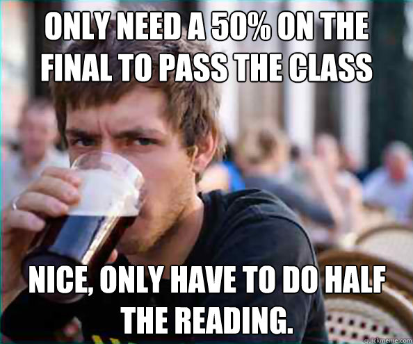 Only need a 50% on the final to pass the class Nice, only have to do half the reading. - Only need a 50% on the final to pass the class Nice, only have to do half the reading.  Lazy College Senior