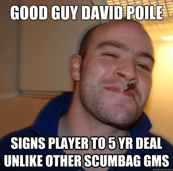 GOOD GUY DAVID POILE signs player to 5 yr deal unlike other scumbag GMs - GOOD GUY DAVID POILE signs player to 5 yr deal unlike other scumbag GMs  Misc