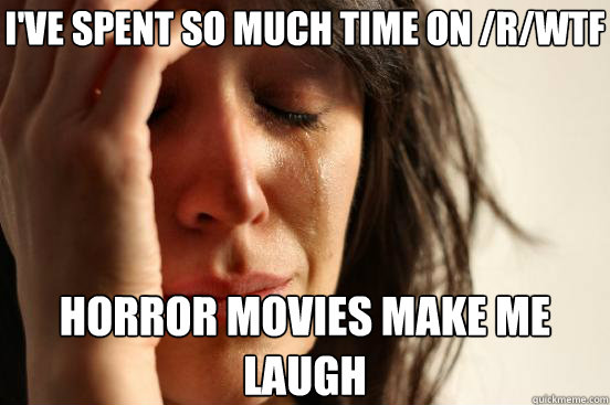 I've spent so much time on /r/wtf Horror movies make me laugh - I've spent so much time on /r/wtf Horror movies make me laugh  First World Problems