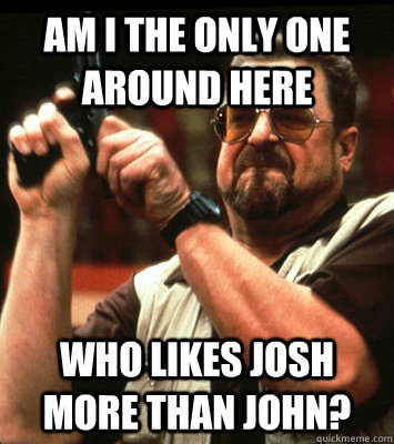 AM I THE ONLY ONE around here who likes josh more than john? - AM I THE ONLY ONE around here who likes josh more than john?  Misc