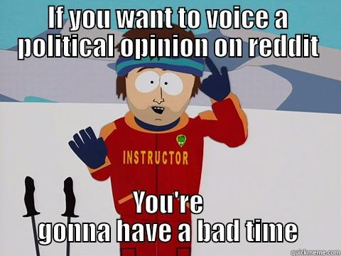 IF YOU WANT TO VOICE A POLITICAL OPINION ON REDDIT YOU'RE GONNA HAVE A BAD TIME Youre gonna have a bad time