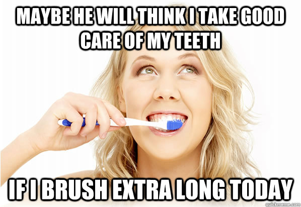 Maybe he will think I take good care of my teeth If I brush extra long today - Maybe he will think I take good care of my teeth If I brush extra long today  Misc