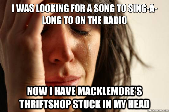 I was looking for a song to sing-a-long to on the radio Now I have Macklemore's Thriftshop stuck in my head - I was looking for a song to sing-a-long to on the radio Now I have Macklemore's Thriftshop stuck in my head  First World Problems