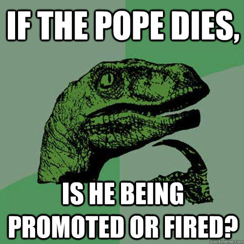 If the Pope dies, is he being promoted or fired? - If the Pope dies, is he being promoted or fired?  Philosoraptor