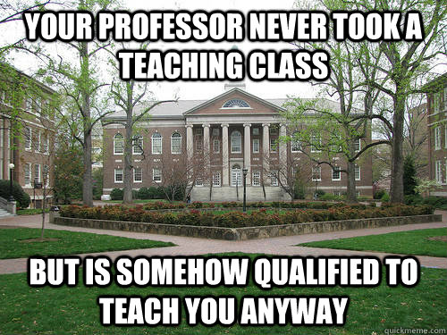 Your professor never took a teaching class but is somehow qualified to teach you anyway - Your professor never took a teaching class but is somehow qualified to teach you anyway  Scumbag University
