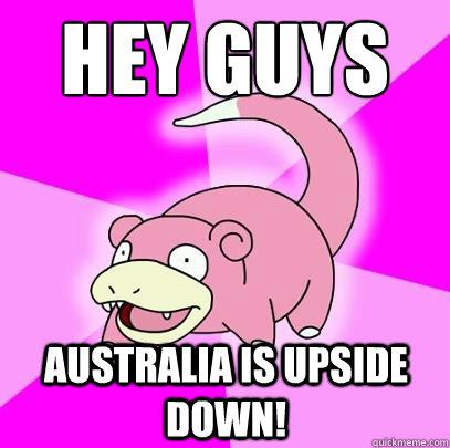 Hey Guys Australia is upside down! - Slowpoke - quickmeme