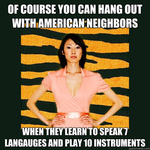 of course you can hang out with american neighbors when they learn to speak 7 langauges and play 10 instruments - of course you can hang out with american neighbors when they learn to speak 7 langauges and play 10 instruments  Tiger Mom