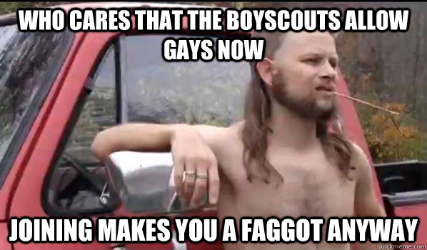 Who cares that the BoyScouts allow gays now Joining makes you a faggot anyway - Who cares that the BoyScouts allow gays now Joining makes you a faggot anyway  Almost Politically Correct Redneck