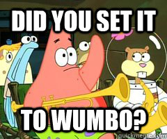 Did you set it to Wumbo Funny Patrick Star Wumbo