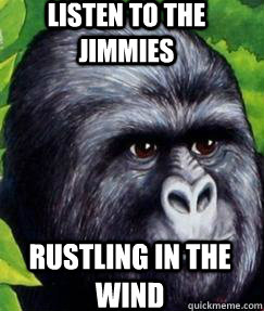 listen to the jimmies rustling in the wind