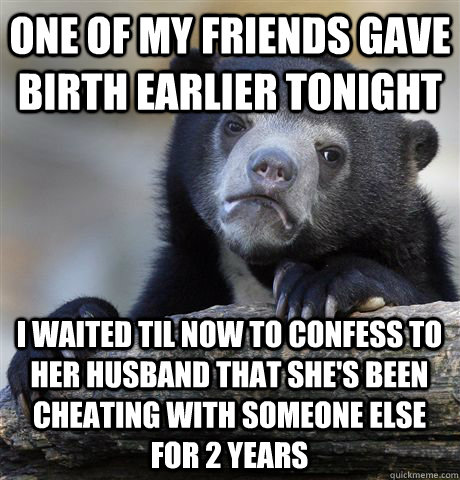 One of my friends gave birth earlier tonight I waited til now to confess to her husband that she's been cheating with someone else for 2 years - One of my friends gave birth earlier tonight I waited til now to confess to her husband that she's been cheating with someone else for 2 years  Confession Bear