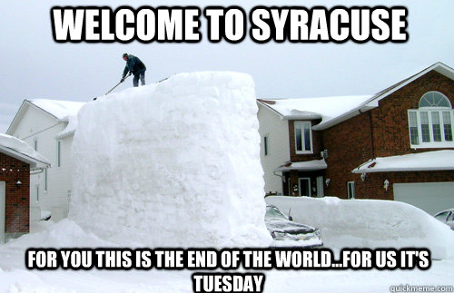 Welcome to Syracuse For you this is the end of the world...for us it's Tuesday  syracuse snow