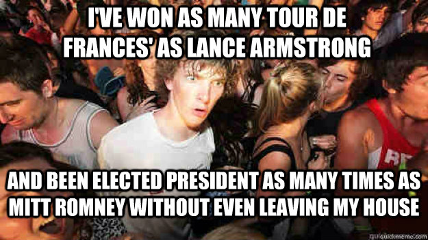 I've won as many tour de frances' as lance armstrong and been elected president as many times as mitt romney without even leaving my house - I've won as many tour de frances' as lance armstrong and been elected president as many times as mitt romney without even leaving my house  Misc
