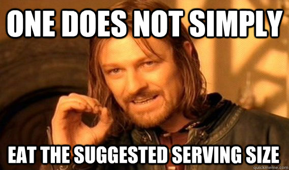 ONE DOES NOT SIMPLY EAT THE SUGGESTED SERVING SIZE - ONE DOES NOT SIMPLY EAT THE SUGGESTED SERVING SIZE  One Does Not Simply