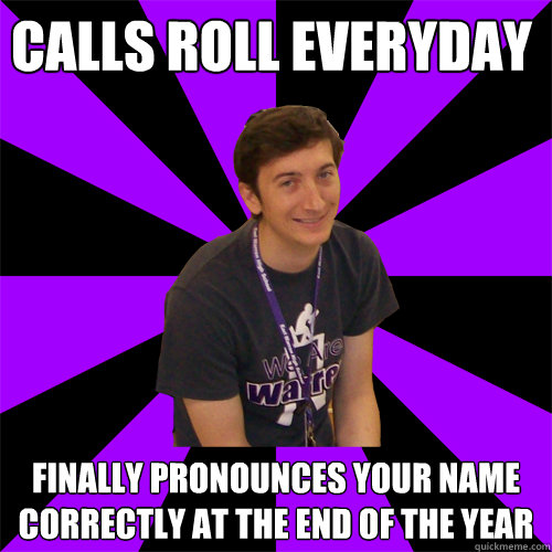 Calls roll everyday Finally pronounces your name correctly at the end of the year