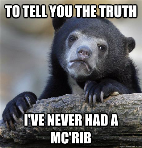 to tell you the truth I've never had a Mc'rib - to tell you the truth I've never had a Mc'rib  Confession Bear