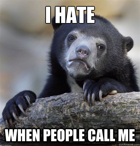 I hate when people call me - I hate when people call me  confessionbear