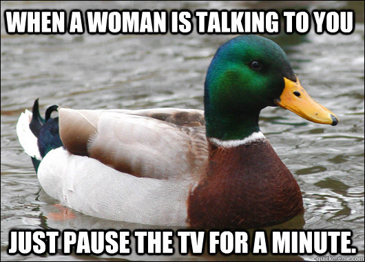 When a woman is talking to you just pause the TV for a minute. - When a woman is talking to you just pause the TV for a minute.  Actual Advice Mallard