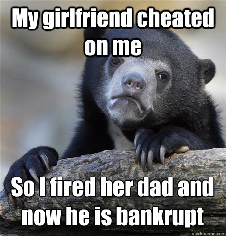 My girlfriend cheated on me  So I fired her dad and now he is bankrupt  - My girlfriend cheated on me  So I fired her dad and now he is bankrupt   Confession Bear