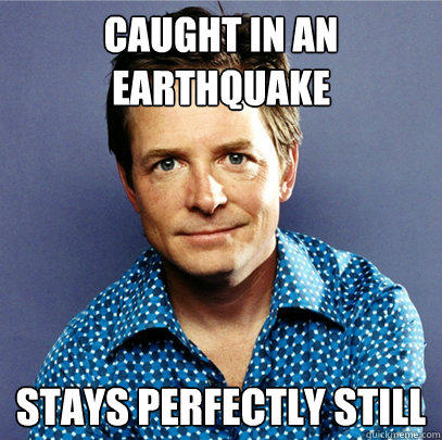Caught in an earthquake Stays perfectly still - Caught in an earthquake Stays perfectly still  Awesome Michael J Fox