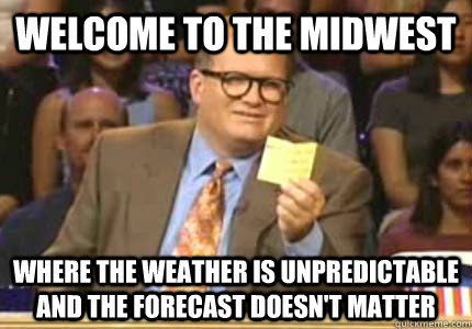 WELCOME TO the midwest where the weather is unpredictable and the forecast doesn't matter - WELCOME TO the midwest where the weather is unpredictable and the forecast doesn't matter  Whose Line