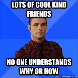Lots of cool kind friends No one understands why or how