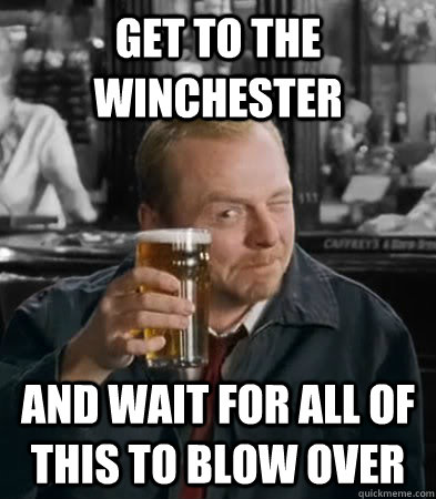 Get to the Winchester  and wait for all of this to blow over