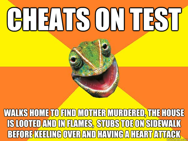Cheats on test walks home to find mother murdered, the house is looted and in flames,  stubs toe on sidewalk before keeling over and having a heart attack