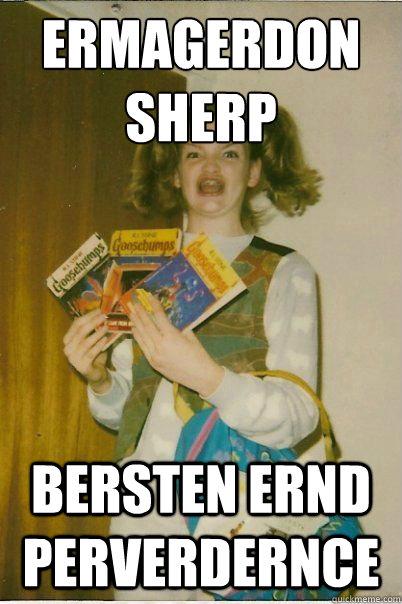 ERMAGERDON SHERP BERSTEN ERND PERVERDERNCE