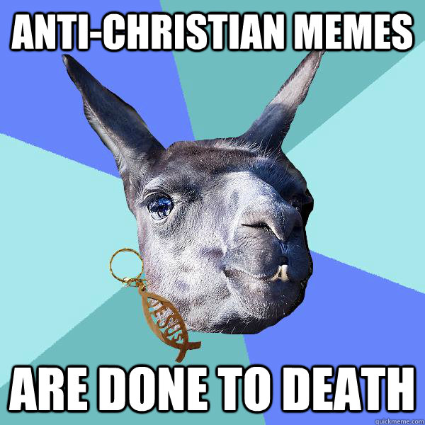 anti-christian memes are done to death - anti-christian memes are done to death  Christian Mama Llama
