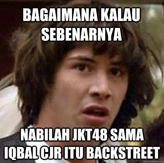 bagaimana kalau sebenarnya nabilah jkt48 sama iqbal cjr itu backstreet   conspiracy keanu
