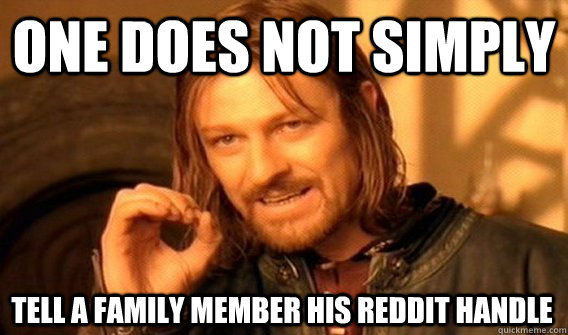 ONE DOES NOT SIMPLY TELL A FAMILY MEMBER HIS REDDIT HANDLE - ONE DOES NOT SIMPLY TELL A FAMILY MEMBER HIS REDDIT HANDLE  One Does Not Simply