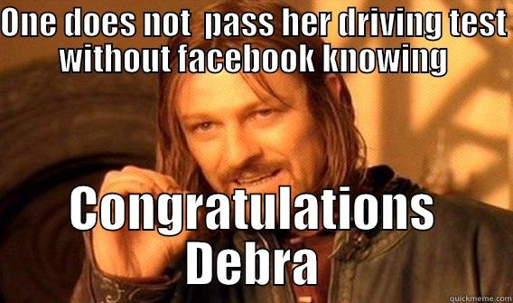 ONE DOES NOT  PASS HER DRIVING TEST WITHOUT FACEBOOK KNOWING CONGRATULATIONS DEBRA One Does Not Simply