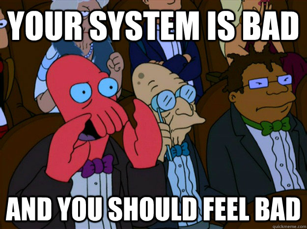 your system is bad and you should feel bad