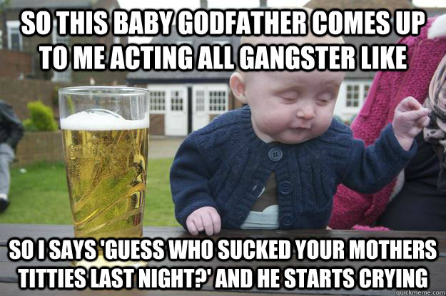 So this baby godfather comes up to me acting all gangster like so I says 'guess who sucked your mothers titties last night?' and he starts crying  - So this baby godfather comes up to me acting all gangster like so I says 'guess who sucked your mothers titties last night?' and he starts crying   drunk baby