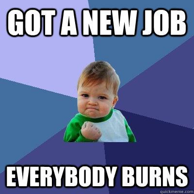 Got a new job Everybody Burns - Got a new job Everybody Burns  Success Kid
