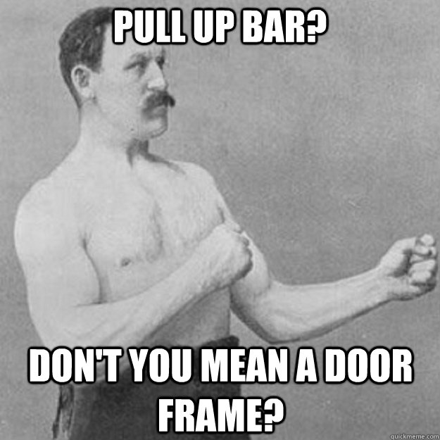 Pull up bar? Don't you mean a door frame? - Pull up bar? Don't you mean a door frame?  overly manly man