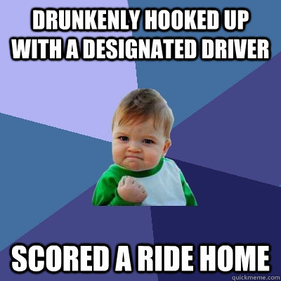 Drunkenly hooked up with a designated driver scored a ride home - Drunkenly hooked up with a designated driver scored a ride home  Success Kid