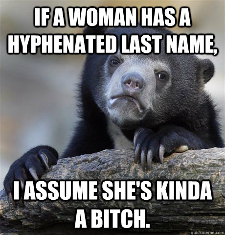 If a woman has a hyphenated last name,  I assume she's kinda a bitch. - If a woman has a hyphenated last name,  I assume she's kinda a bitch.  Confession Bear