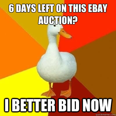 6 days left on this ebay auction i better bid now technologically impaired duck quickmeme. Black Bedroom Furniture Sets. Home Design Ideas