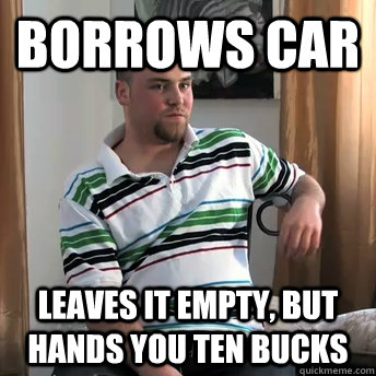 borrows car Leaves it empty, but hands you ten bucks