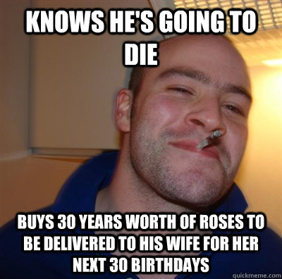 Knows he's going to die buys 30 years worth of roses to be delivered to his wife for her next 30 birthdays - Knows he's going to die buys 30 years worth of roses to be delivered to his wife for her next 30 birthdays  GGG plays SC