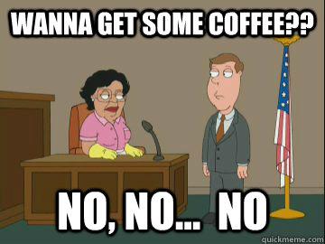Wanna get some coffee?? no, no...  no