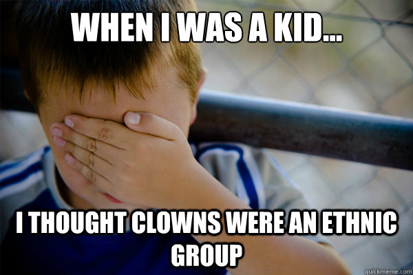 When I was a kid... I thought clowns were an ethnic group - When I was a kid... I thought clowns were an ethnic group  Misc